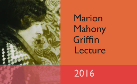Marion Mahony Griffin Lecture 2016 Wednesday 14 September at 7.30pm – 8.30pm |